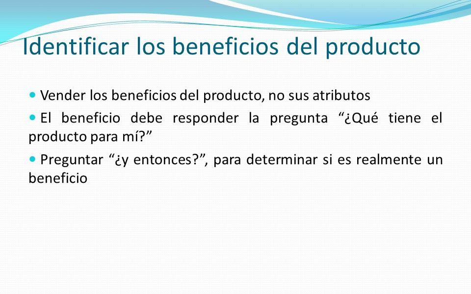 Identificar los beneficios del producto Vender los beneficios del producto, no sus atributos El beneficio debe responder la pregunta ¿Qué tiene el pro