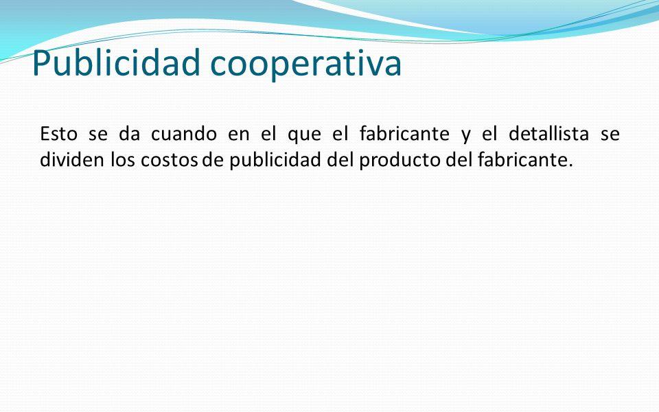 Publicidad cooperativa Esto se da cuando en el que el fabricante y el detallista se dividen los costos de publicidad del producto del fabricante.