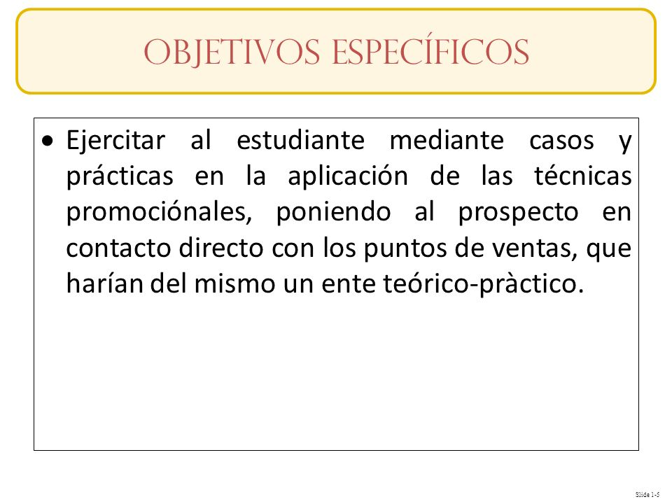Slide 1-5 Ejercitar al estudiante mediante casos y prácticas en la aplicación de las técnicas promociónales, poniendo al prospecto en contacto directo