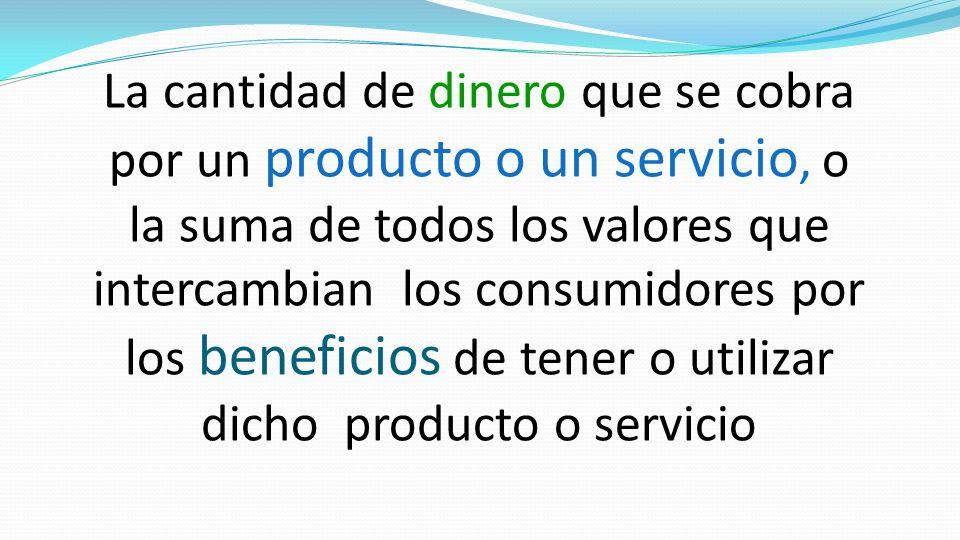 La cantidad de dinero que se cobra por un producto o un servicio, o la suma de todos los valores que intercambian los consumidores por los beneficios
