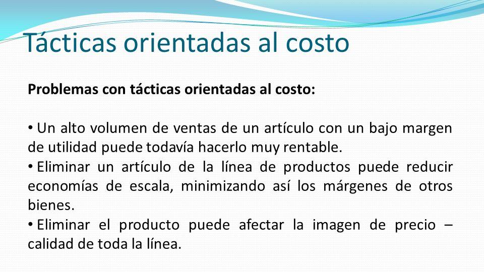 Tácticas orientadas al costo Problemas con tácticas orientadas al costo: Un alto volumen de ventas de un artículo con un bajo margen de utilidad puede