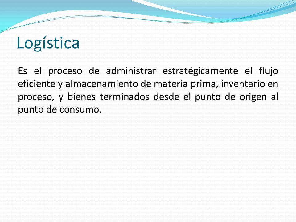 Logística Es el proceso de administrar estratégicamente el flujo eficiente y almacenamiento de materia prima, inventario en proceso, y bienes terminad