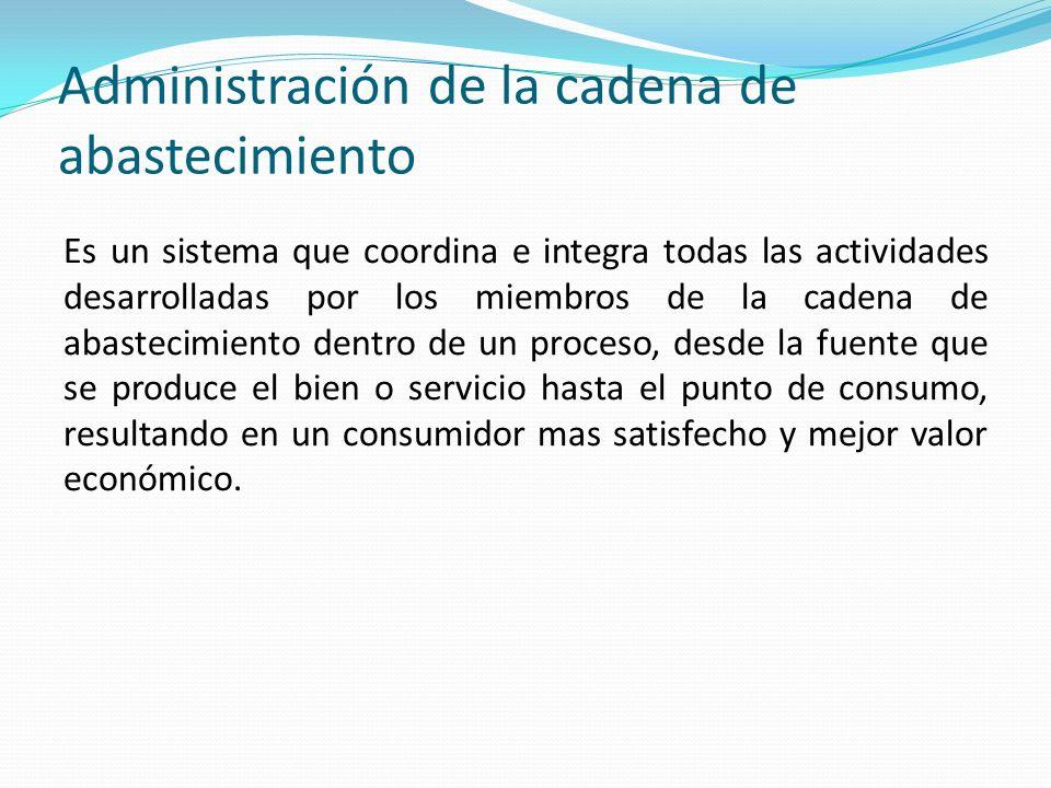 Administración de la cadena de abastecimiento Es un sistema que coordina e integra todas las actividades desarrolladas por los miembros de la cadena d