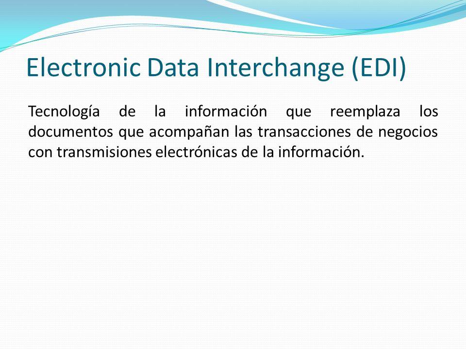 Electronic Data Interchange (EDI) Tecnología de la información que reemplaza los documentos que acompañan las transacciones de negocios con transmisio