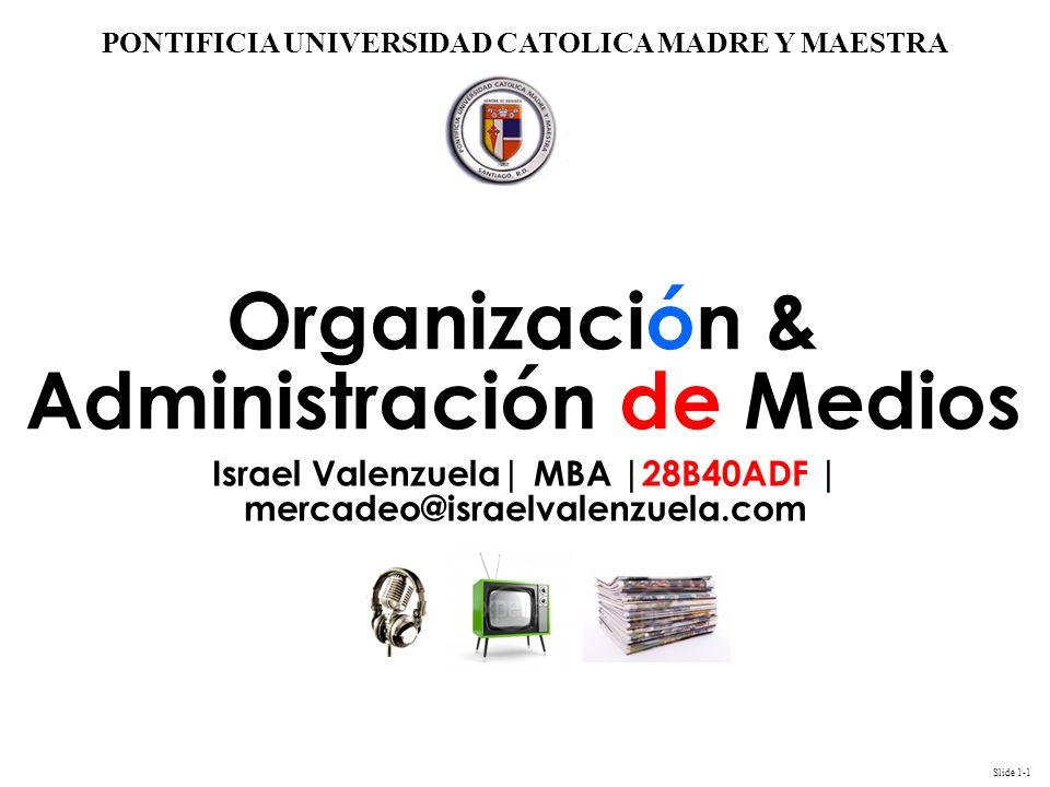 Slide 1-1 PONTIFICIA UNIVERSIDAD CATOLICA MADRE Y MAESTRA Organización & Administración de Medios Israel Valenzuela| MBA |28B40ADF | mercadeo@israelva