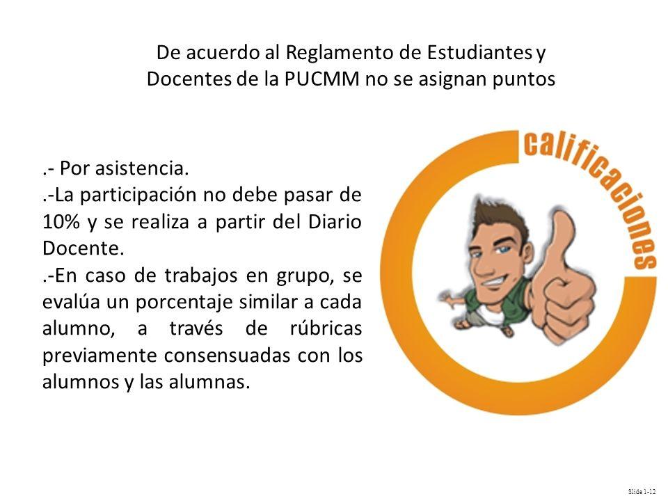 Slide 1-12 De acuerdo al Reglamento de Estudiantes y Docentes de la PUCMM no se asignan puntos.- Por asistencia..-La participación no debe pasar de 10