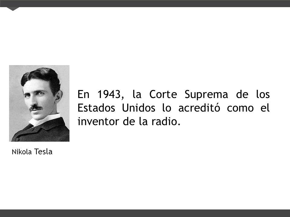 Nikola Tesla En 1943, la Corte Suprema de los Estados Unidos lo acreditó como el inventor de la radio.