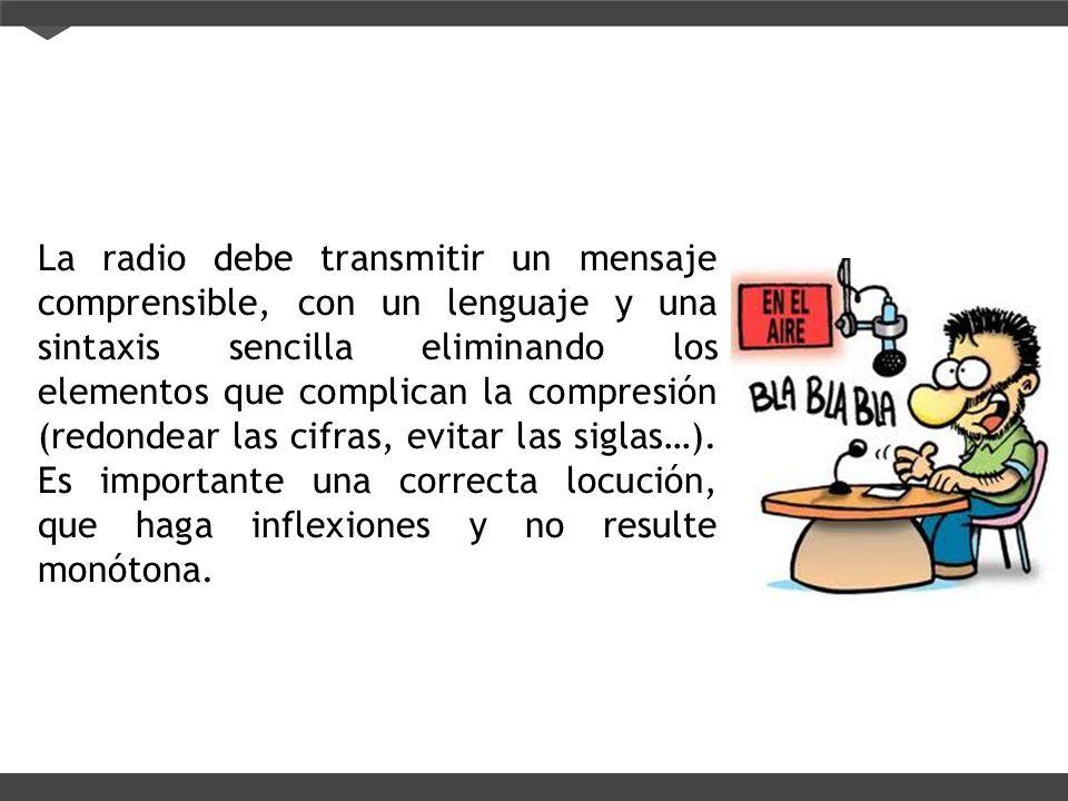 La radio debe transmitir un mensaje comprensible, con un lenguaje y una sintaxis sencilla eliminando los elementos que complican la compresión (redond