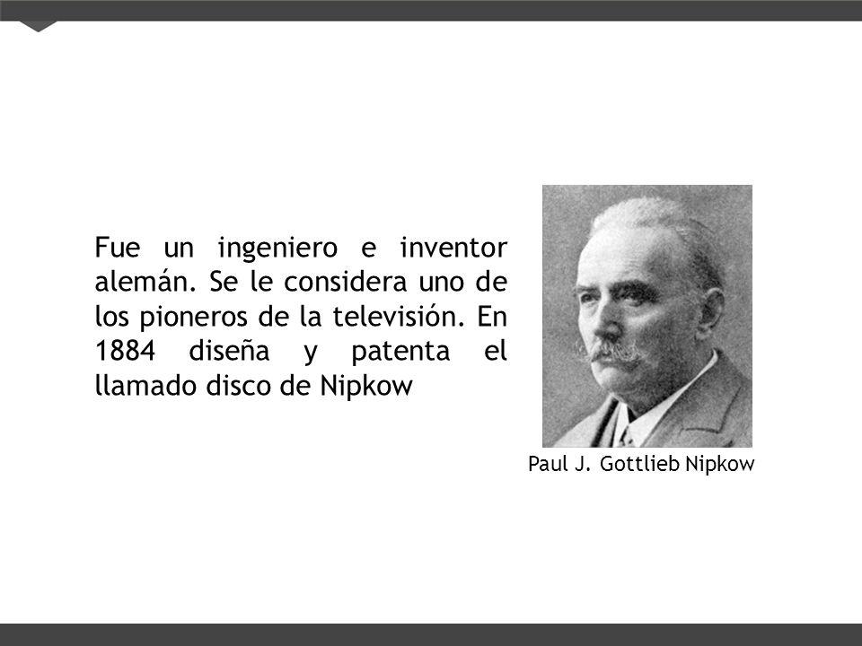 Paul J. Gottlieb Nipkow Fue un ingeniero e inventor alemán. Se le considera uno de los pioneros de la televisión. En 1884 diseña y patenta el llamado