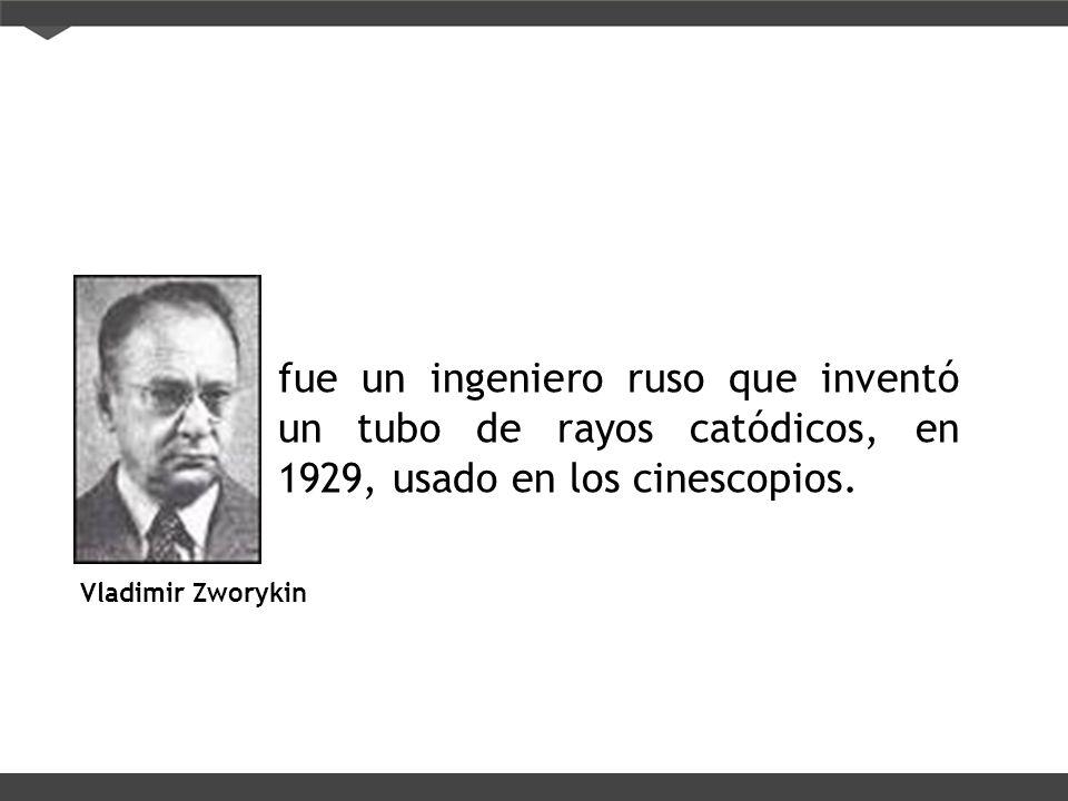 Vladimir Zworykin fue un ingeniero ruso que inventó un tubo de rayos catódicos, en 1929, usado en los cinescopios.