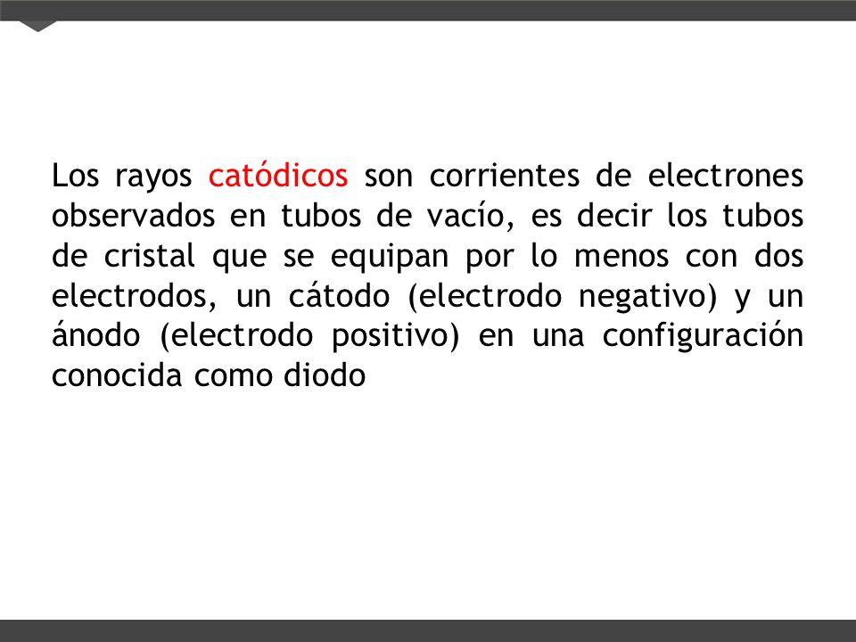 Los rayos catódicos son corrientes de electrones observados en tubos de vacío, es decir los tubos de cristal que se equipan por lo menos con dos elect