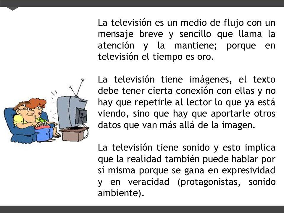 La televisión es un medio de flujo con un mensaje breve y sencillo que llama la atención y la mantiene; porque en televisión el tiempo es oro. La tele