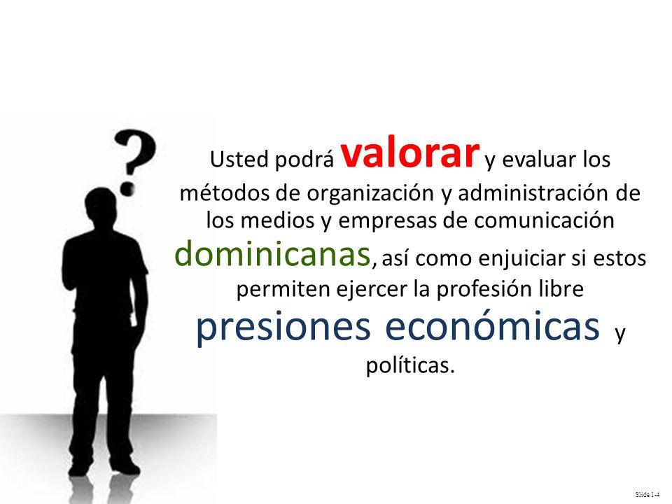 Slide 1-4 Usted podrá valorar y evaluar los métodos de organización y administración de los medios y empresas de comunicación dominicanas, así como en