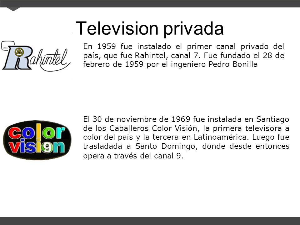 Television privada En 1959 fue instalado el primer canal privado del país, que fue Rahintel, canal 7. Fue fundado el 28 de febrero de 1959 por el inge