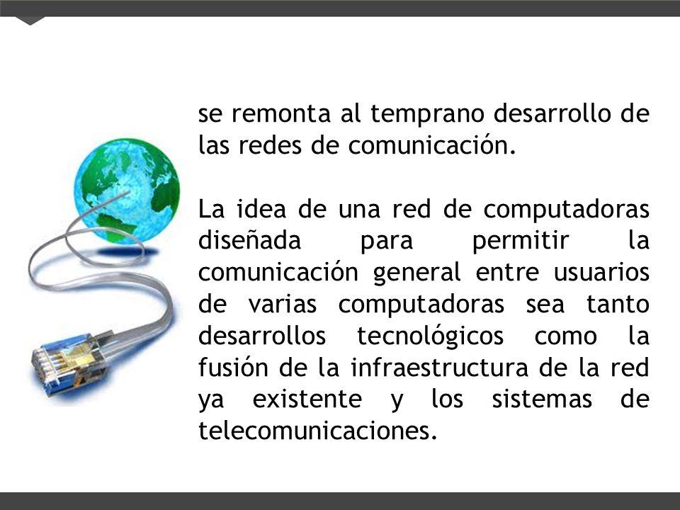se remonta al temprano desarrollo de las redes de comunicación. La idea de una red de computadoras diseñada para permitir la comunicación general entr