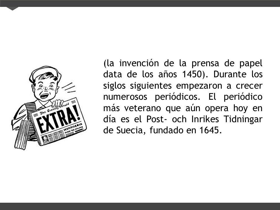 (la invención de la prensa de papel data de los años 1450). Durante los siglos siguientes empezaron a crecer numerosos periódicos. El periódico más ve