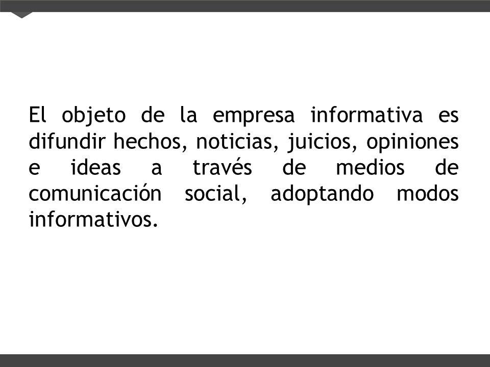 El objeto de la empresa informativa es difundir hechos, noticias, juicios, opiniones e ideas a través de medios de comunicación social, adoptando modo