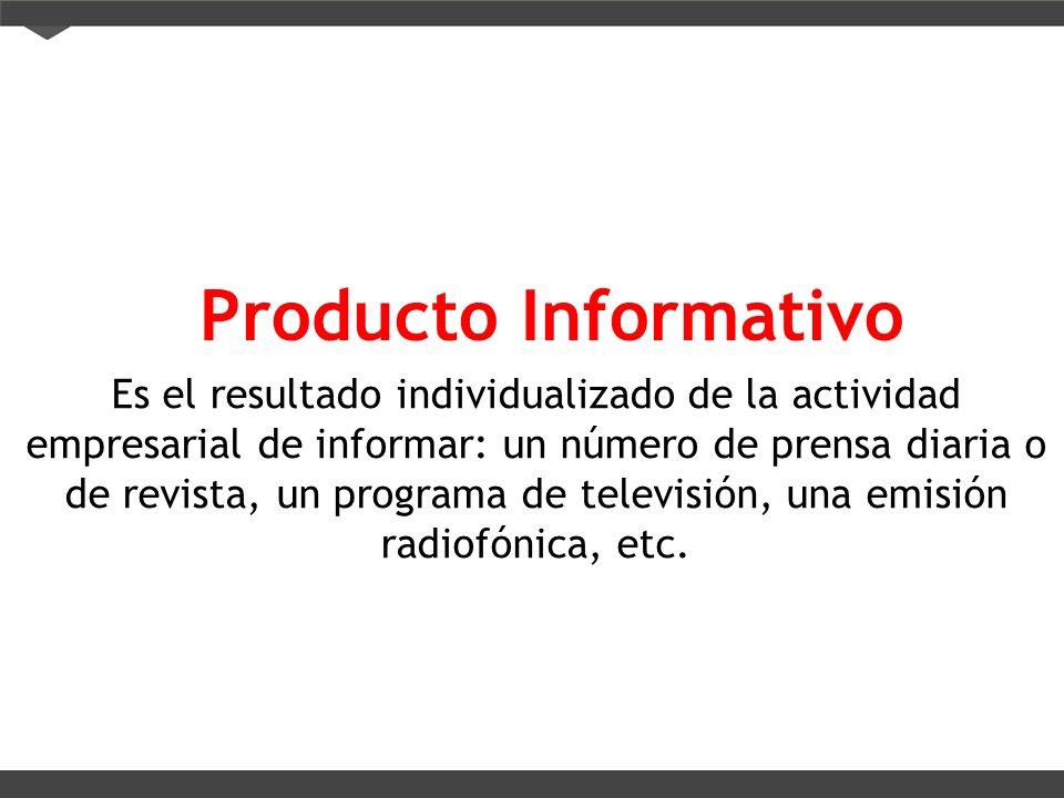 Producto Informativo Es el resultado individualizado de la actividad empresarial de informar: un número de prensa diaria o de revista, un programa de
