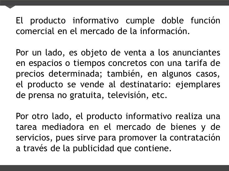 El producto informativo cumple doble función comercial en el mercado de la información. Por un lado, es objeto de venta a los anunciantes en espacios