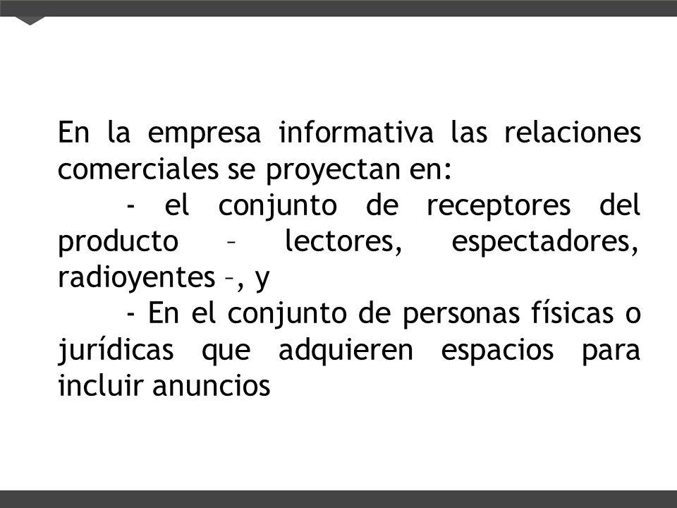 En la empresa informativa las relaciones comerciales se proyectan en: - el conjunto de receptores del producto – lectores, espectadores, radioyentes –
