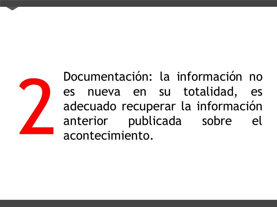 Documentación: la información no es nueva en su totalidad, es adecuado recuperar la información anterior publicada sobre el acontecimiento. 2