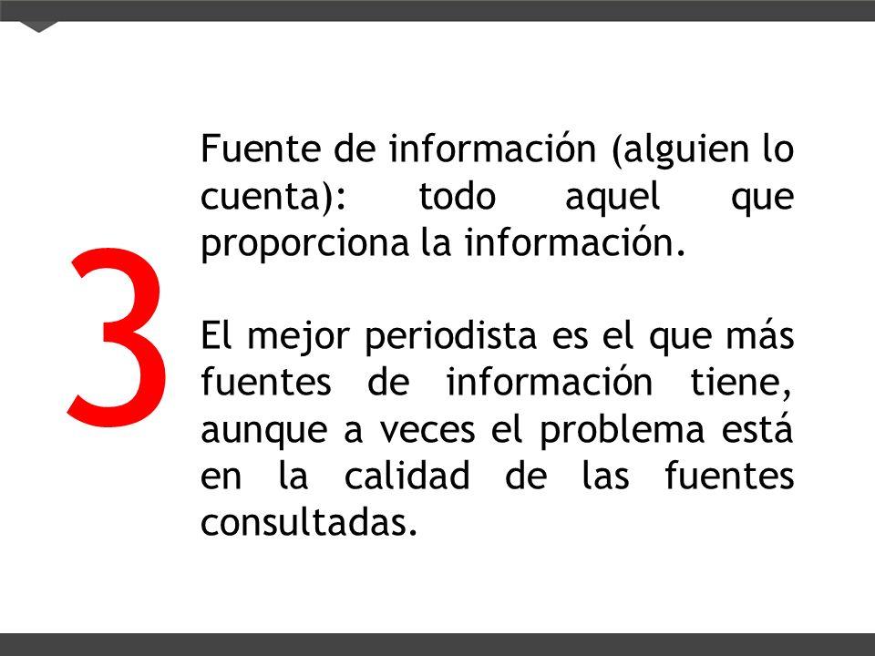 Fuente de información (alguien lo cuenta): todo aquel que proporciona la información. El mejor periodista es el que más fuentes de información tiene,