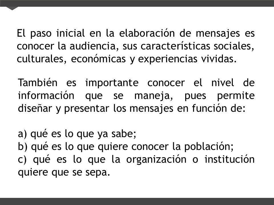 El paso inicial en la elaboración de mensajes es conocer la audiencia, sus características sociales, culturales, económicas y experiencias vividas. Ta