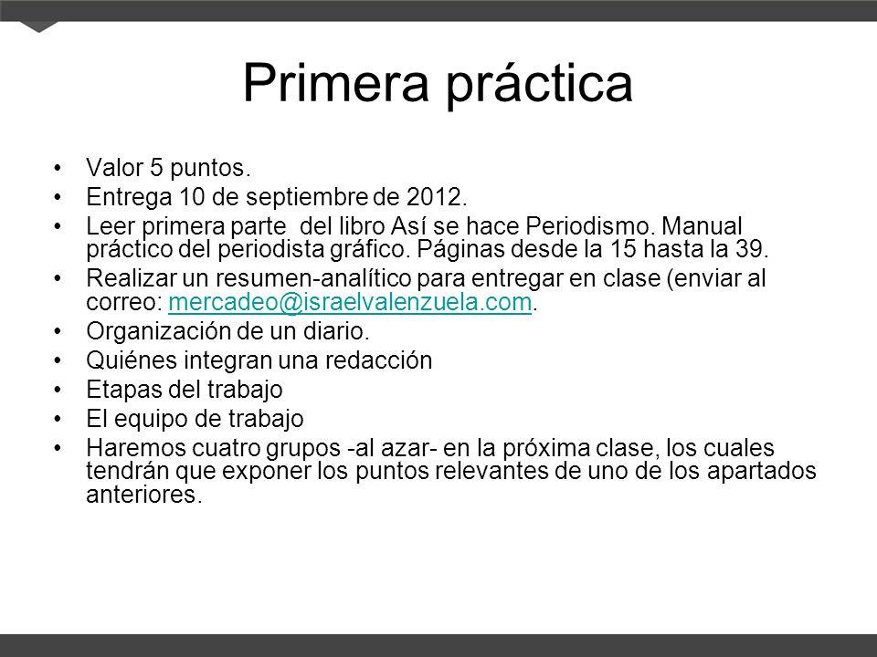 Primera práctica Valor 5 puntos. Entrega 10 de septiembre de 2012. Leer primera parte del libro Así se hace Periodismo. Manual práctico del periodista