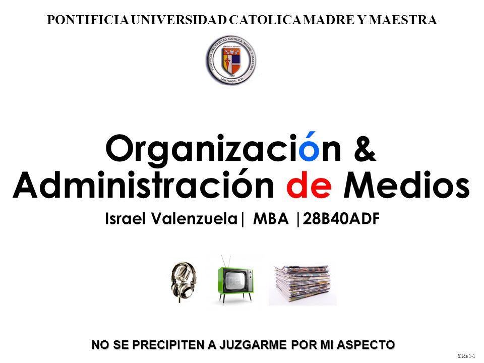 Slide 1-1 PONTIFICIA UNIVERSIDAD CATOLICA MADRE Y MAESTRA NO SE PRECIPITEN A JUZGARME POR MI ASPECTO Organización & Administración de Medios Israel Valenzuela| MBA |28B40ADF