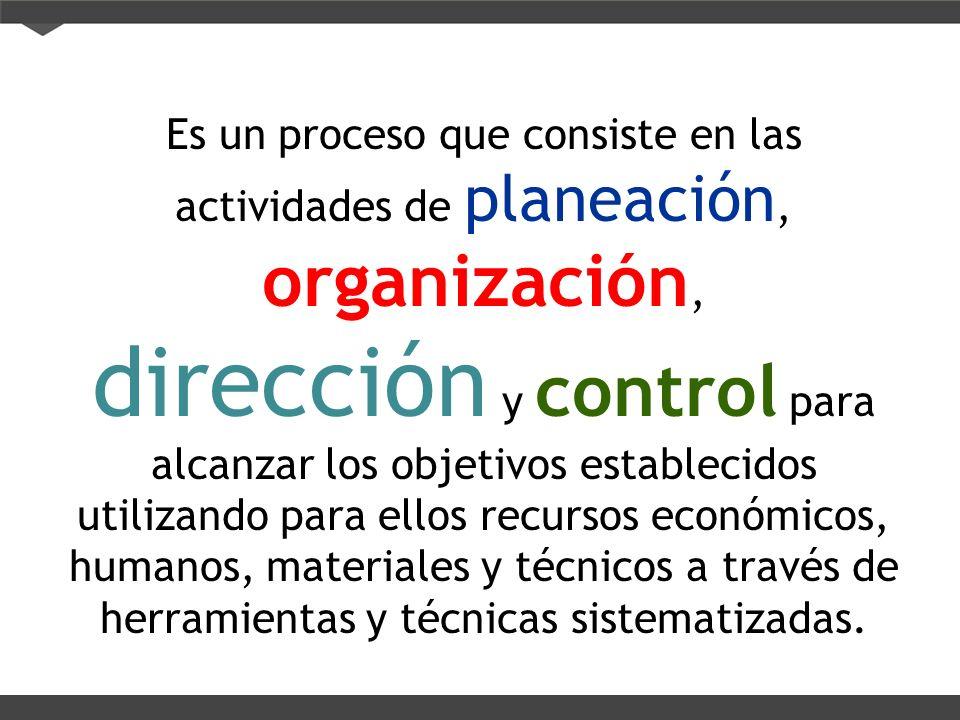 Es un proceso que consiste en las actividades de planeación, organización, dirección y control para alcanzar los objetivos establecidos utilizando para ellos recursos económicos, humanos, materiales y técnicos a través de herramientas y técnicas sistematizadas.