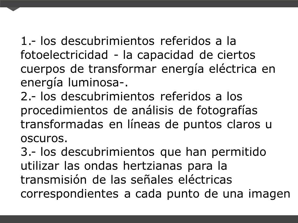 1.- los descubrimientos referidos a la fotoelectricidad - la capacidad de ciertos cuerpos de transformar energía eléctrica en energía luminosa-.