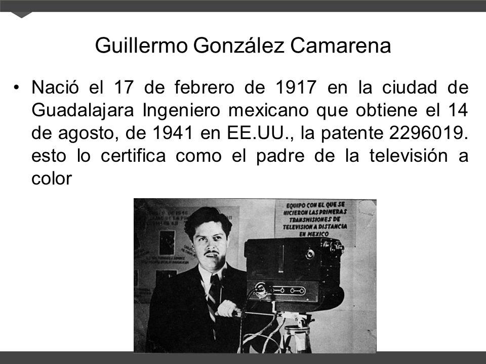 Guillermo González Camarena Nació el 17 de febrero de 1917 en la ciudad de Guadalajara Ingeniero mexicano que obtiene el 14 de agosto, de 1941 en EE.UU., la patente 2296019.