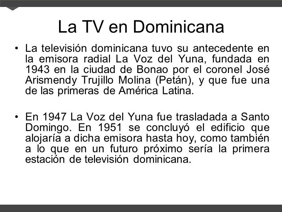 La TV en Dominicana La televisión dominicana tuvo su antecedente en la emisora radial La Voz del Yuna, fundada en 1943 en la ciudad de Bonao por el coronel José Arismendy Trujillo Molina (Petán), y que fue una de las primeras de América Latina.