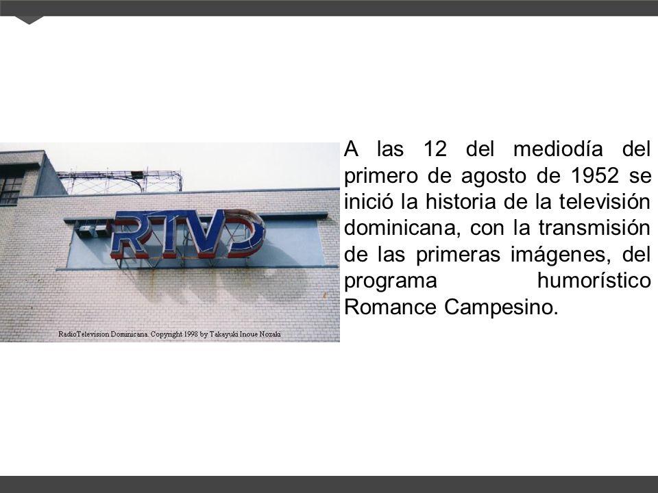 A las 12 del mediodía del primero de agosto de 1952 se inició la historia de la televisión dominicana, con la transmisión de las primeras imágenes, del programa humorístico Romance Campesino.