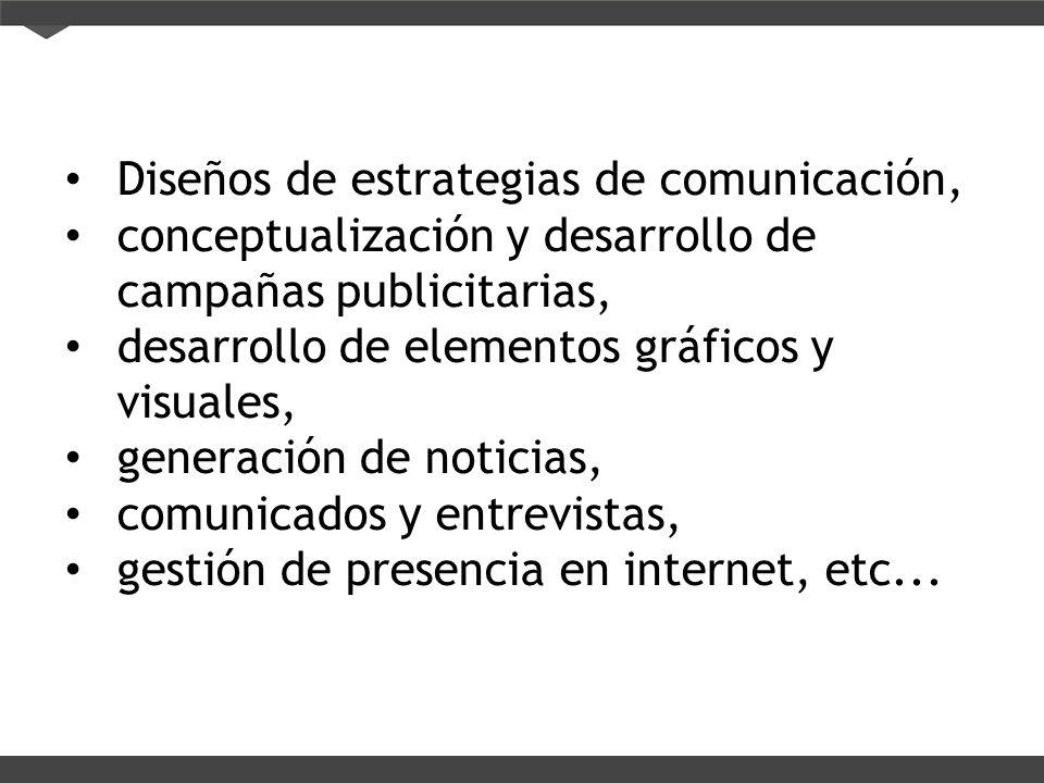 Diseños de estrategias de comunicación, conceptualización y desarrollo de campañas publicitarias, desarrollo de elementos gráficos y visuales, generación de noticias, comunicados y entrevistas, gestión de presencia en internet, etc...