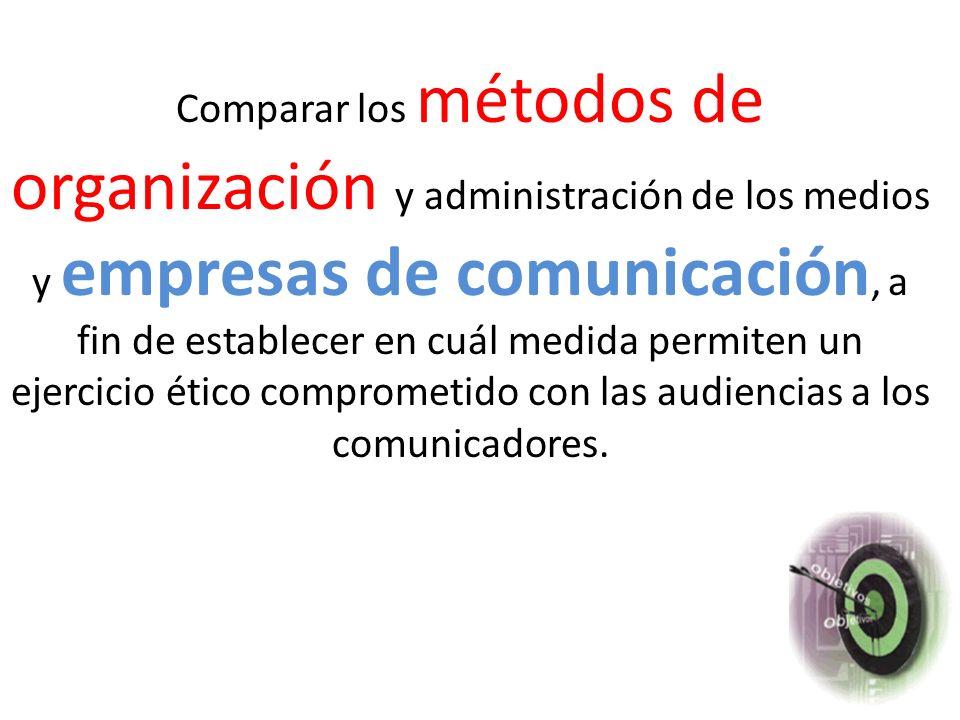 Slide 1-6 Comparar los métodos de organización y administración de los medios y empresas de comunicación, a fin de establecer en cuál medida permiten un ejercicio ético comprometido con las audiencias a los comunicadores.