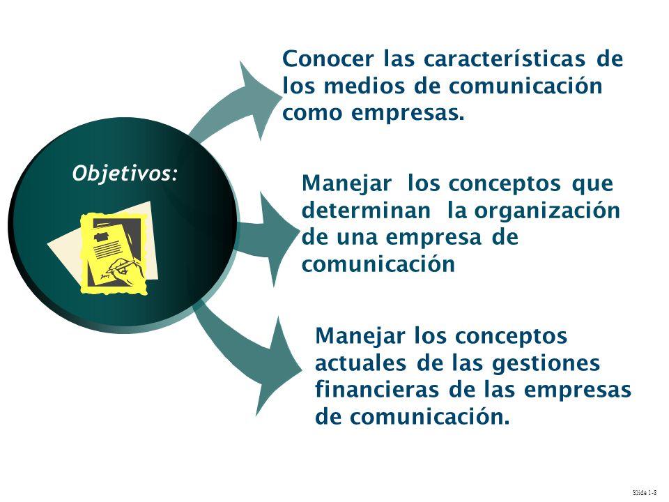 Slide 1-8 Manejar los conceptos que determinan la organización de una empresa de comunicación Conocer las características de los medios de comunicación como empresas.