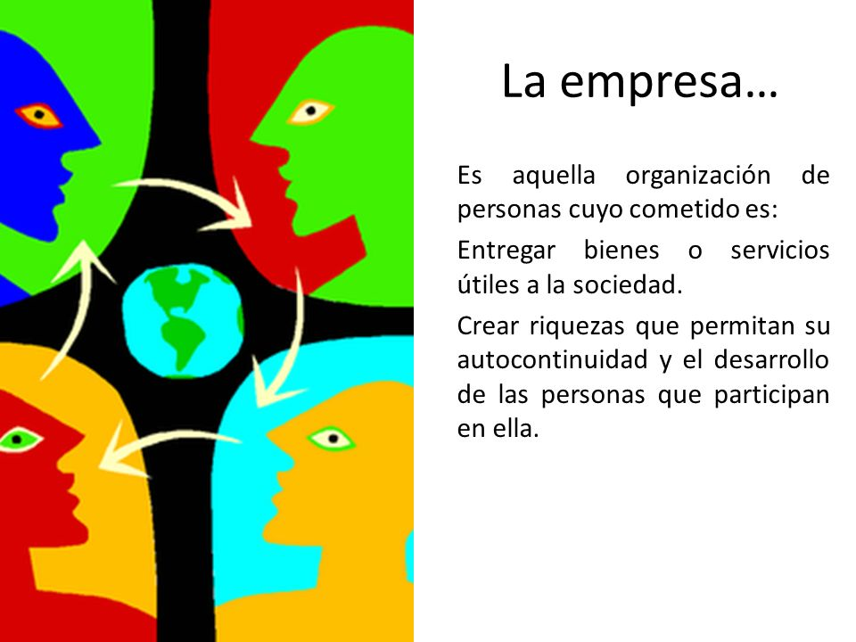 La empresa… Es aquella organización de personas cuyo cometido es: Entregar bienes o servicios útiles a la sociedad. Crear riquezas que permitan su aut