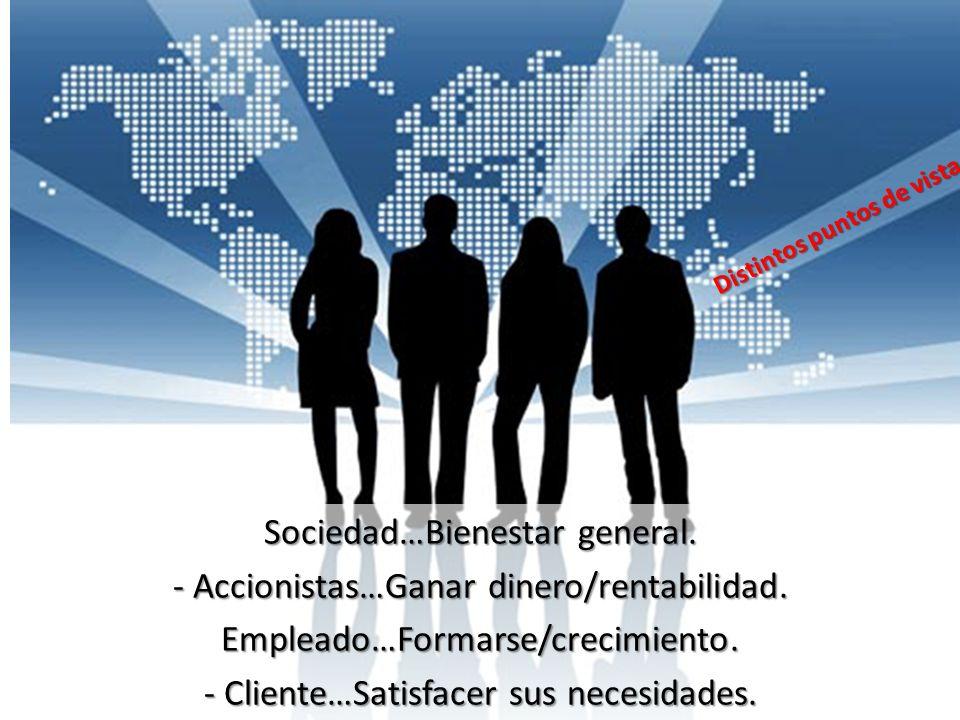 Sociedad…Bienestar general. - Accionistas…Ganar dinero/rentabilidad. Empleado…Formarse/crecimiento. - Cliente…Satisfacer sus necesidades. Distintos pu