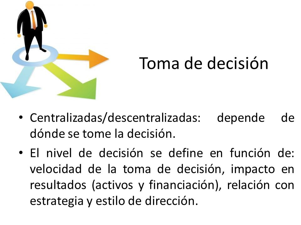 Toma de decisión Centralizadas/descentralizadas: depende de dónde se tome la decisión. El nivel de decisión se define en función de: velocidad de la t