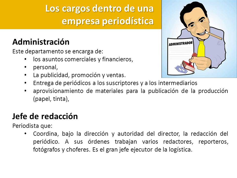 Los cargos dentro de una empresa periodística Administración Este departamento se encarga de: los asuntos comerciales y financieros, personal, La publ