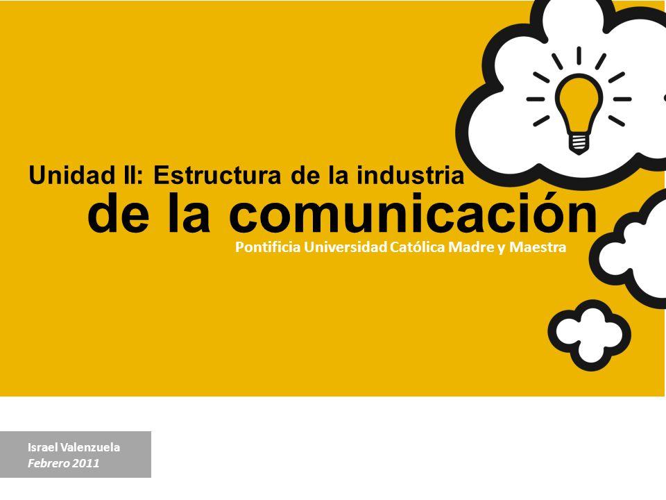 Unidad II: Estructura de la industria de la comunicación Israel Valenzuela Febrero 2011 Pontificia Universidad Católica Madre y Maestra