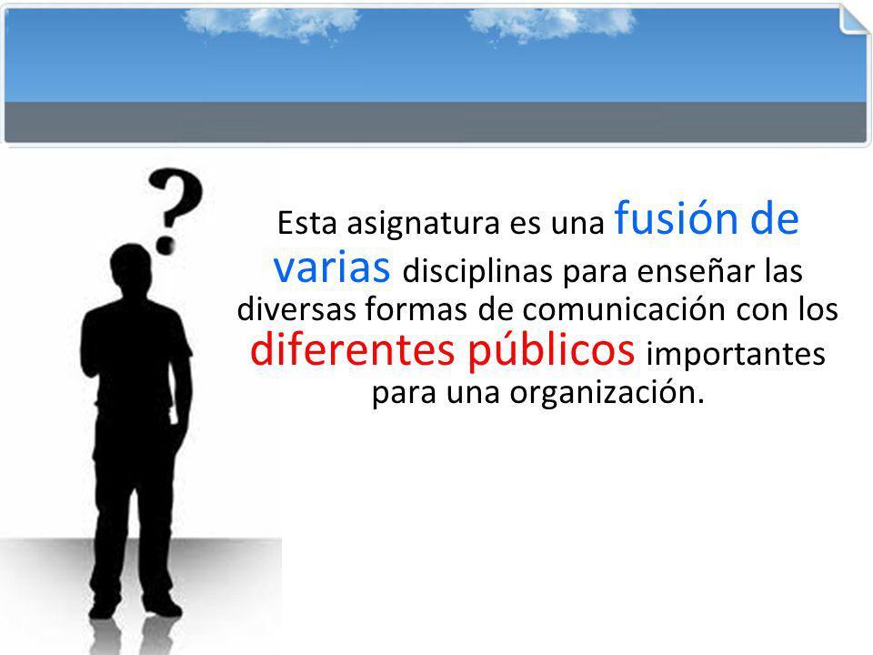 Esta asignatura es una fusión de varias disciplinas para enseñar las diversas formas de comunicación con los diferentes públicos importantes para una