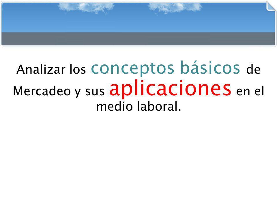 Analizar los conceptos básicos de Mercadeo y sus aplicaciones en el medio laboral.