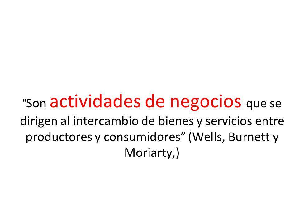 Son actividades de negocios que se dirigen al intercambio de bienes y servicios entre productores y consumidores (Wells, Burnett y Moriarty,)