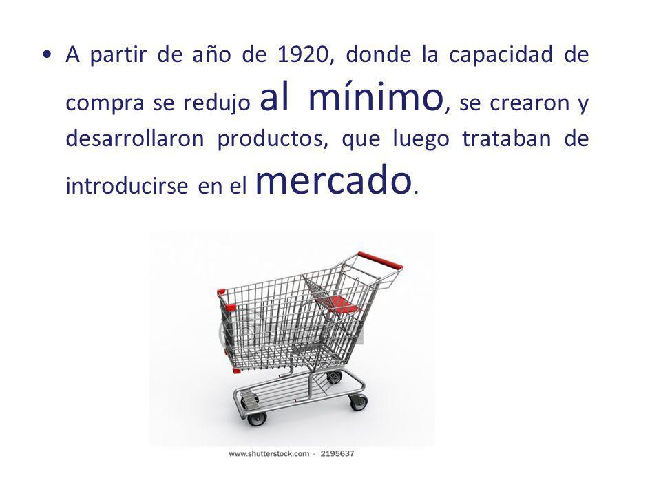 A partir de año de 1920, donde la capacidad de compra se redujo al mínimo, se crearon y desarrollaron productos, que luego trataban de introducirse en
