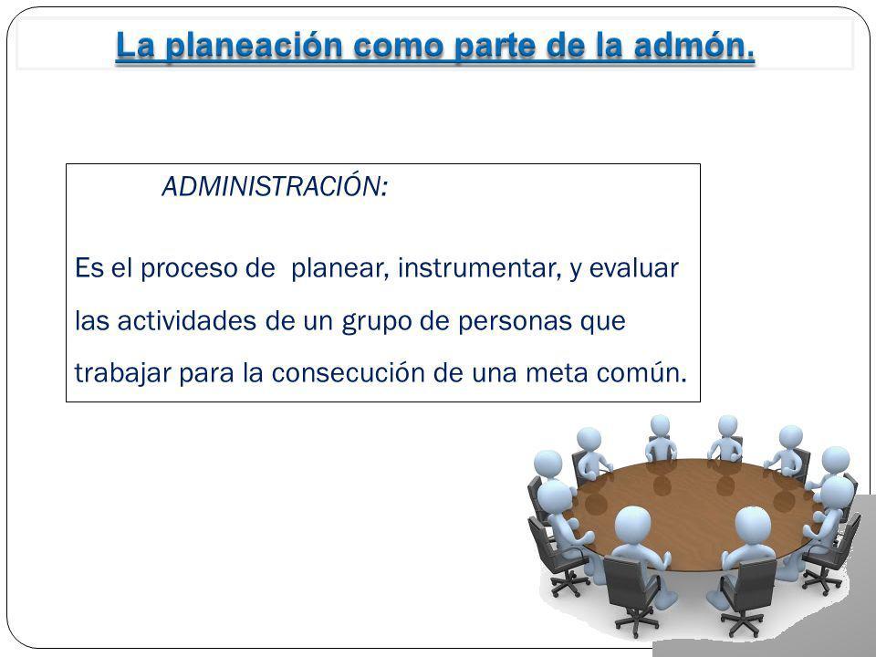 ADMINISTRACIÓN: Es el proceso de planear, instrumentar, y evaluar las actividades de un grupo de personas que trabajar para la consecución de una meta