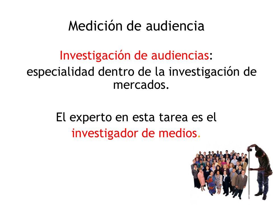 Medición de audiencia Investigación de audiencias: especialidad dentro de la investigación de mercados. El experto en esta tarea es el investigador de