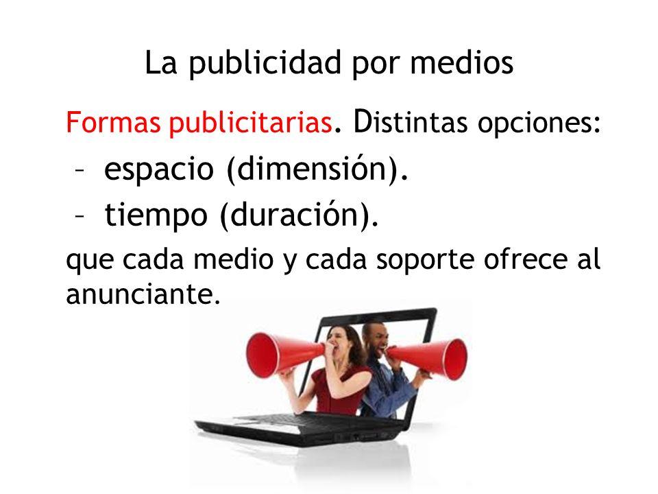La publicidad por medios Formas publicitarias. D istintas opciones: – espacio (dimensión). – tiempo (duración). que cada medio y cada soporte ofrece a