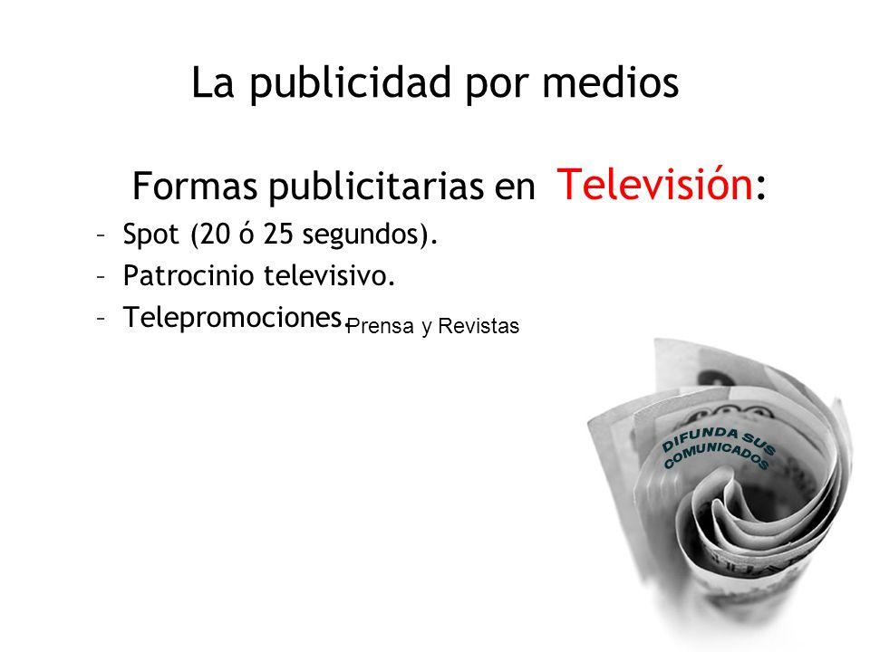 La publicidad por medios Formas publicitarias en Televisión: –Spot (20 ó 25 segundos). –Patrocinio televisivo. –Telepromociones. Prensa y Revistas